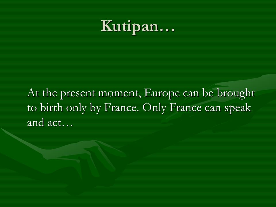 Kutipan… At the present moment, Europe can be brought to birth only by France.