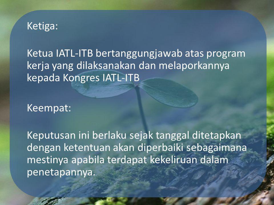 Ketiga: Ketua IATL-ITB bertanggungjawab atas program kerja yang dilaksanakan dan melaporkannya kepada Kongres IATL-ITB Keempat: Keputusan ini berlaku sejak tanggal ditetapkan dengan ketentuan akan diperbaiki sebagaimana mestinya apabila terdapat kekeliruan dalam penetapannya.