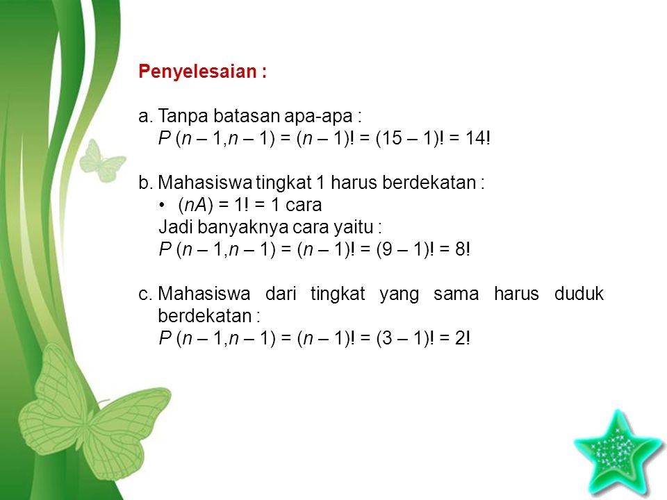 Penyelesaian : Tanpa batasan apa-apa : P (n – 1,n – 1) = (n – 1)! = (15 – 1)! = 14! Mahasiswa tingkat 1 harus berdekatan :