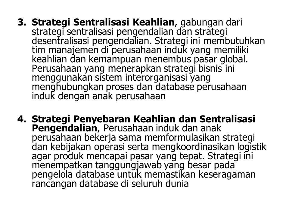 Strategi Sentralisasi Keahlian, gabungan dari strategi sentralisasi pengendalian dan strategi desentralisasi pengendalian. Strategi ini membutuhkan tim manajemen di perusahaan induk yang memiliki keahlian dan kemampuan menembus pasar global. Perusahaan yang menerapkan strategi bisnis ini menggunakan sistem interorganisasi yang menghubungkan proses dan database perusahaan induk dengan anak perusahaan