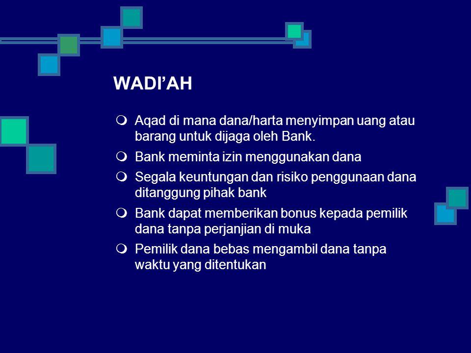 WADI'AH Aqad di mana dana/harta menyimpan uang atau barang untuk dijaga oleh Bank. Bank meminta izin menggunakan dana.