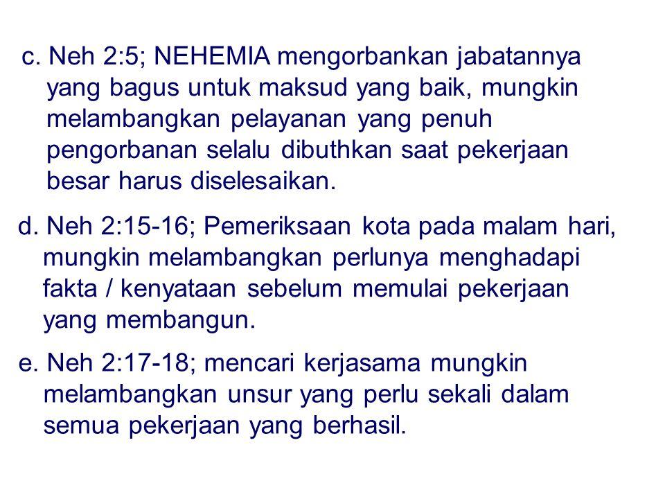 c. Neh 2:5; NEHEMIA mengorbankan jabatannya yang bagus untuk maksud yang baik, mungkin melambangkan pelayanan yang penuh pengorbanan selalu dibuthkan saat pekerjaan besar harus diselesaikan.