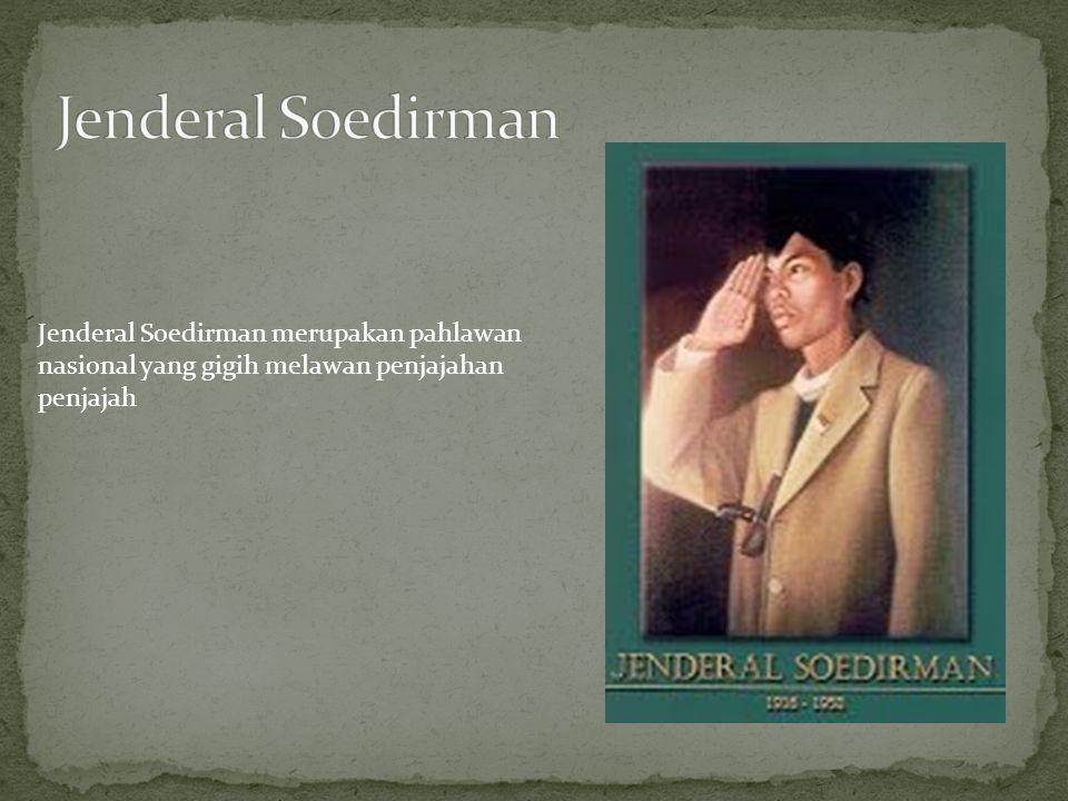 Jenderal Soedirman Jenderal Soedirman merupakan pahlawan nasional yang gigih melawan penjajahan penjajah.
