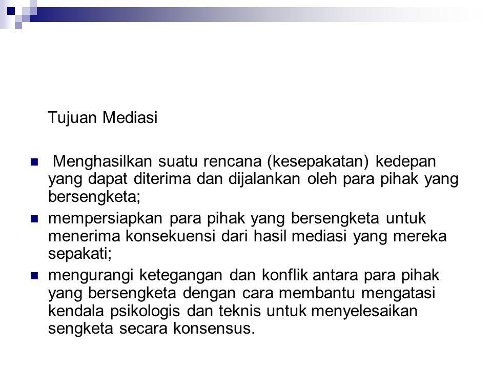 Tujuan Mediasi Menghasilkan suatu rencana (kesepakatan) kedepan yang dapat diterima dan dijalankan oleh para pihak yang bersengketa;