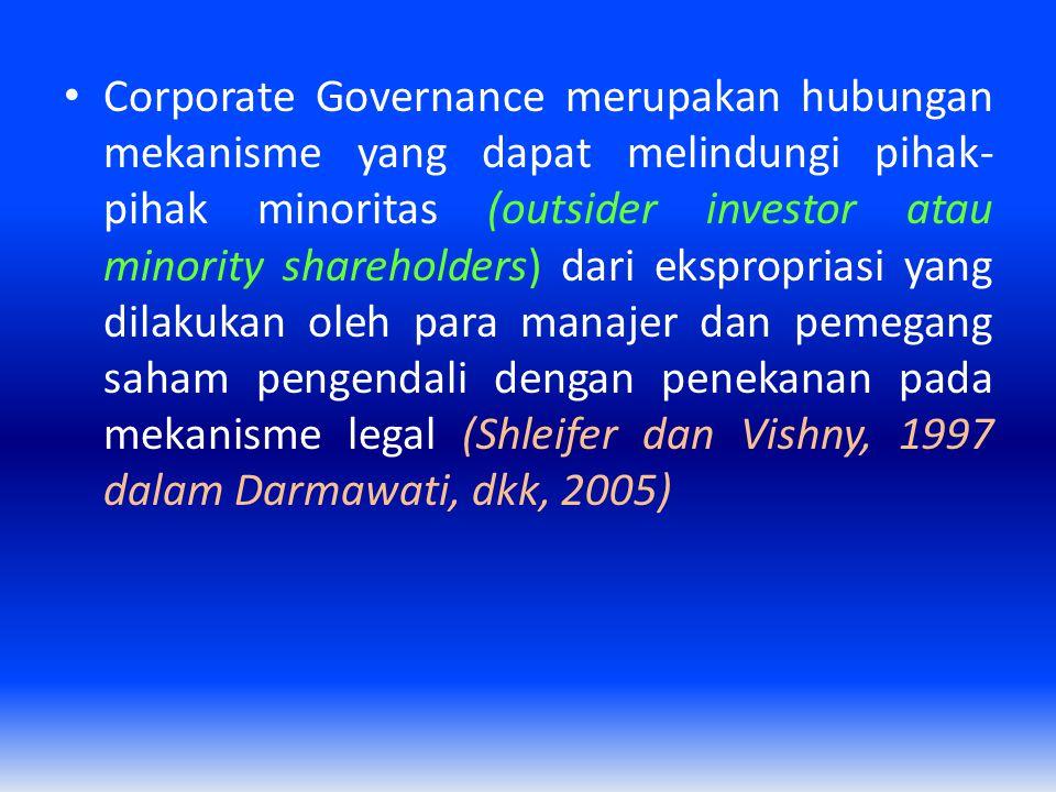 Corporate Governance merupakan hubungan mekanisme yang dapat melindungi pihak-pihak minoritas (outsider investor atau minority shareholders) dari ekspropriasi yang dilakukan oleh para manajer dan pemegang saham pengendali dengan penekanan pada mekanisme legal (Shleifer dan Vishny, 1997 dalam Darmawati, dkk, 2005)