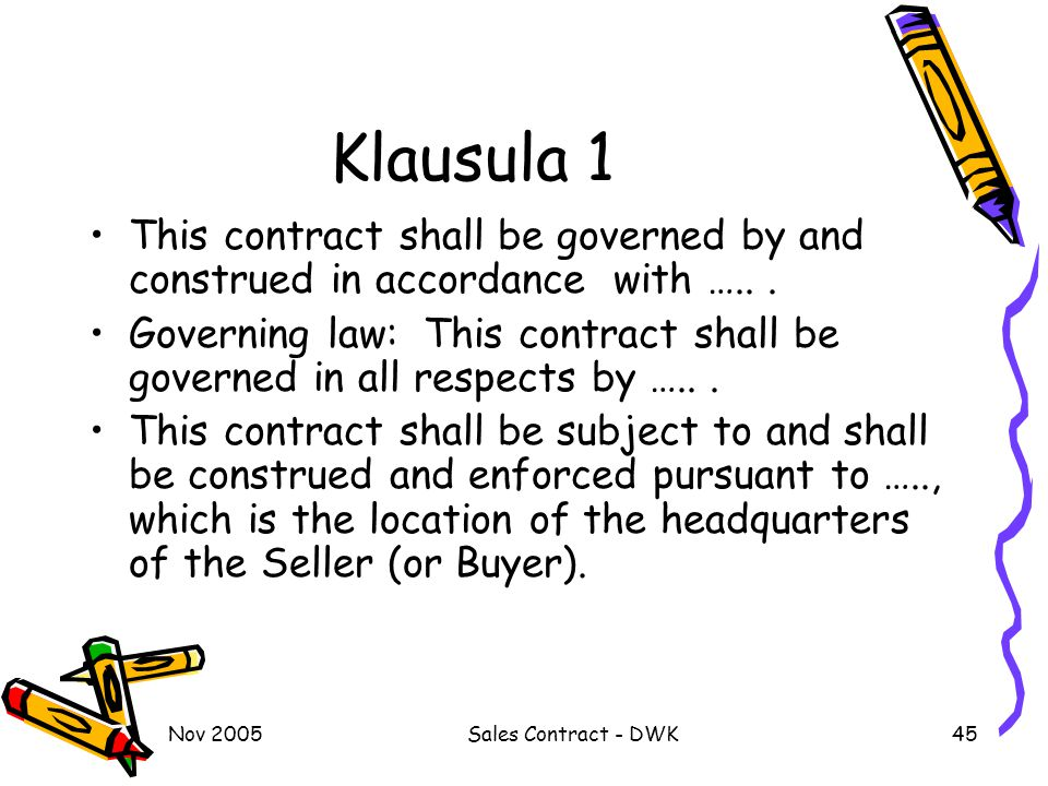 Klausula 1 This contract shall be governed by and construed in accordance with ….. .