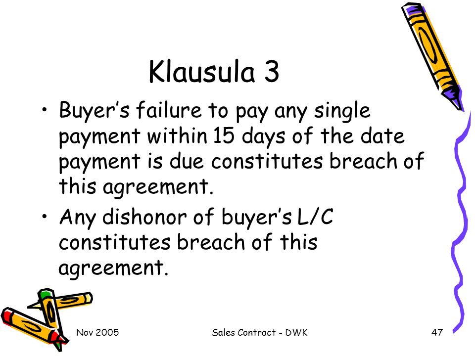 Klausula 3 Buyer's failure to pay any single payment within 15 days of the date payment is due constitutes breach of this agreement.