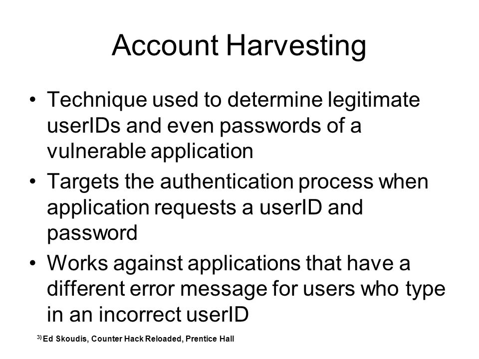 Account Harvesting Technique used to determine legitimate userIDs and even passwords of a vulnerable application.