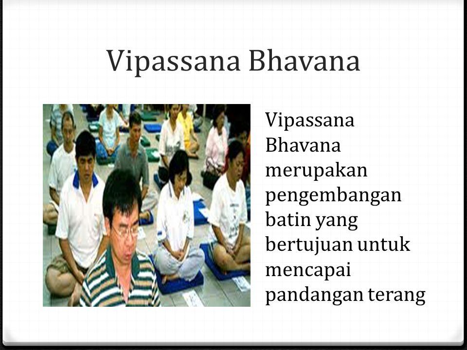 Vipassana Bhavana Vipassana Bhavana merupakan pengembangan batin yang bertujuan untuk mencapai pandangan terang.