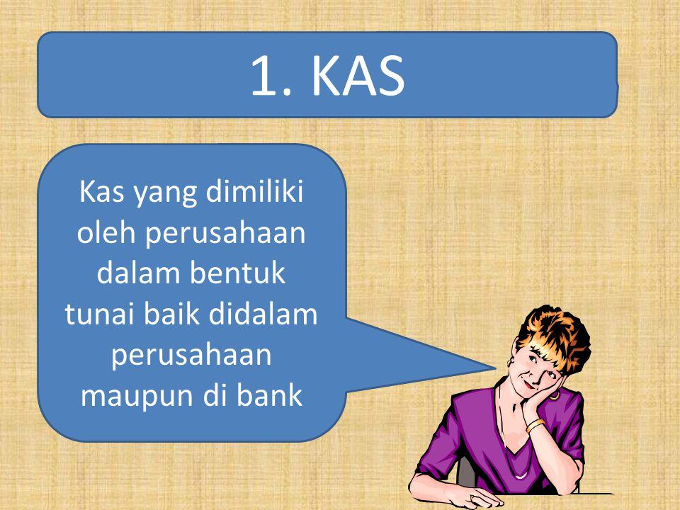 1. KAS Kas yang dimiliki oleh perusahaan dalam bentuk tunai baik didalam perusahaan maupun di bank