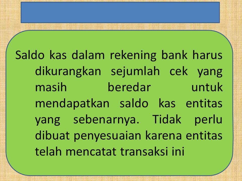 Saldo kas dalam rekening bank harus dikurangkan sejumlah cek yang masih beredar untuk mendapatkan saldo kas entitas yang sebenarnya.
