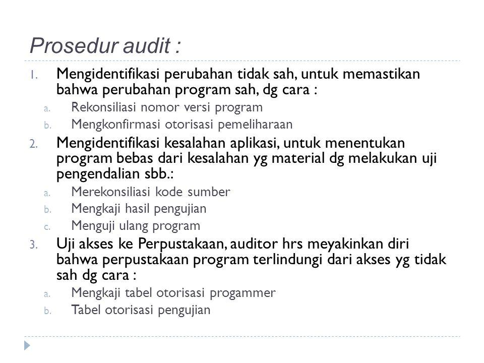 Prosedur audit : Mengidentifikasi perubahan tidak sah, untuk memastikan bahwa perubahan program sah, dg cara :