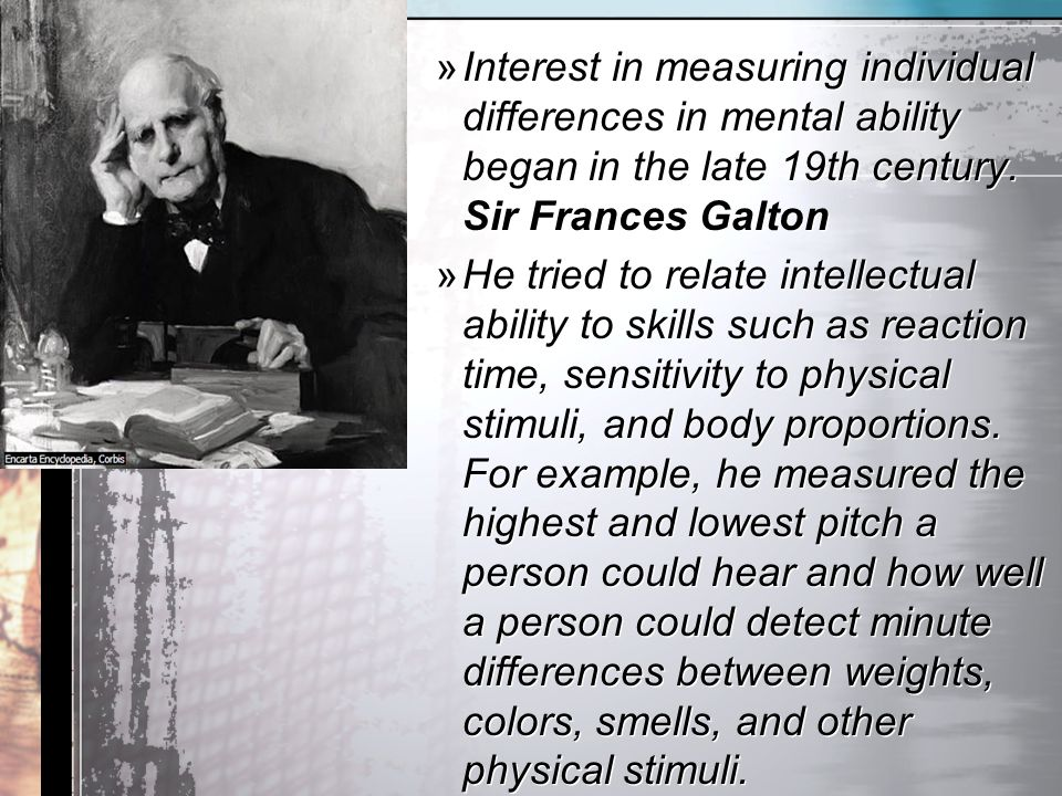 Interest in measuring individual differences in mental ability began in the late 19th century. Sir Frances Galton