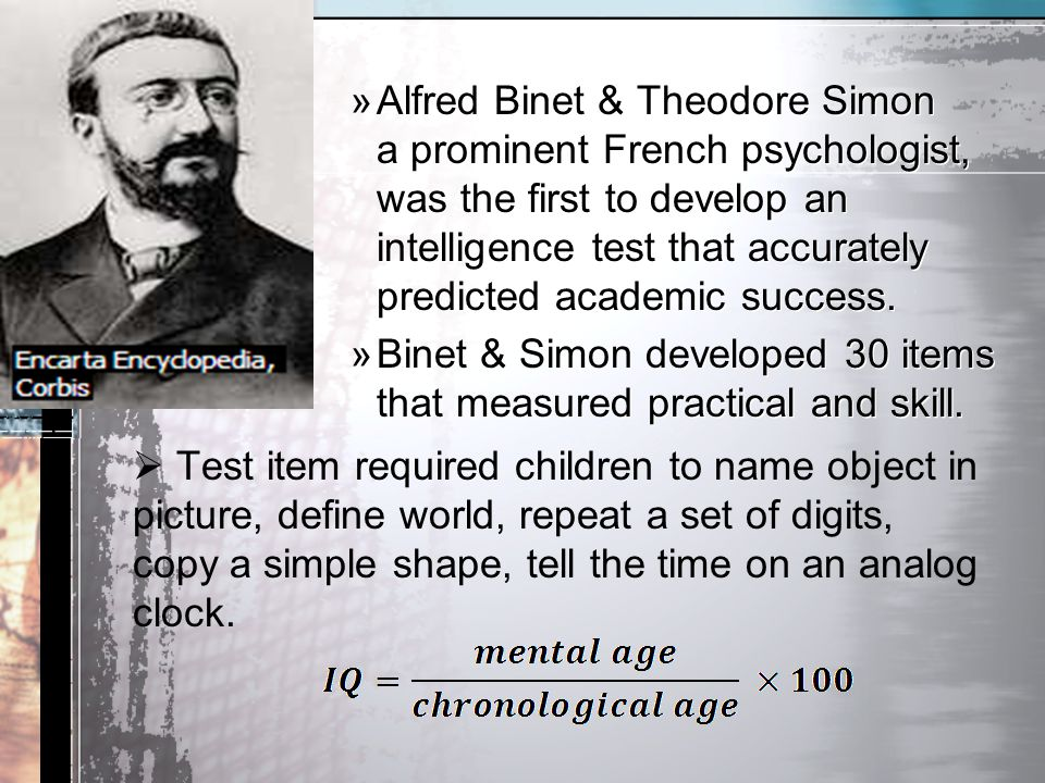 Alfred Binet & Theodore Simon a prominent French psychologist, was the first to develop an intelligence test that accurately predicted academic success.