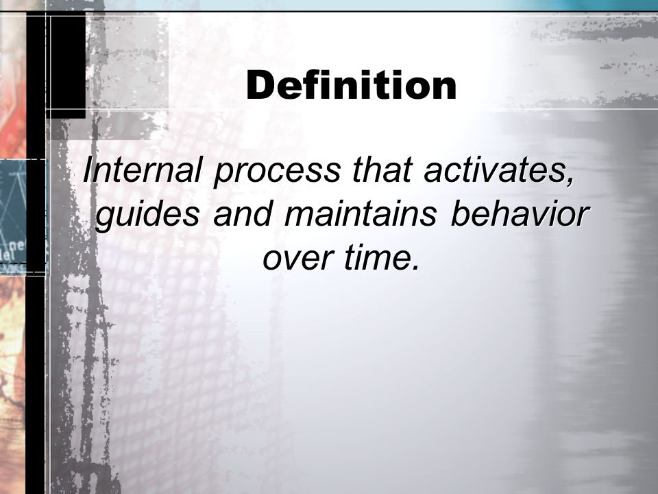 Definition Internal process that activates, guides and maintains behavior over time.