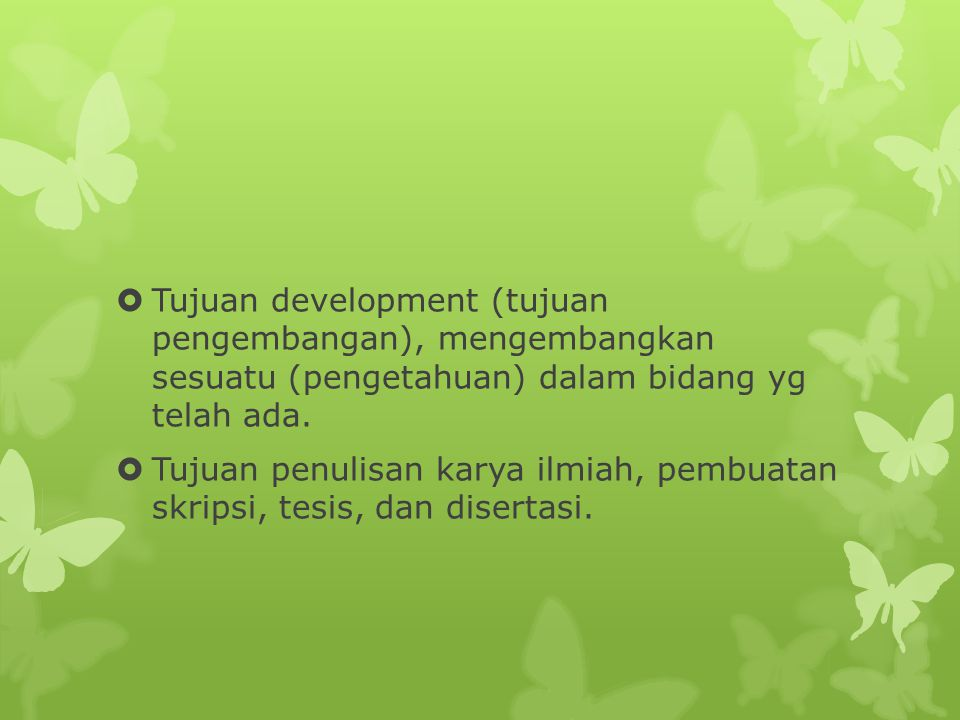 Tujuan development (tujuan pengembangan), mengembangkan sesuatu (pengetahuan) dalam bidang yg telah ada.