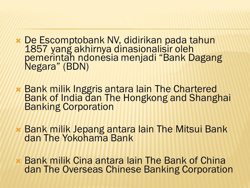 De Escomptobank NV, didirikan pada tahun 1857 yang akhirnya dinasionalisir oleh pemerintah ndonesia menjadi Bank Dagang Negara (BDN)