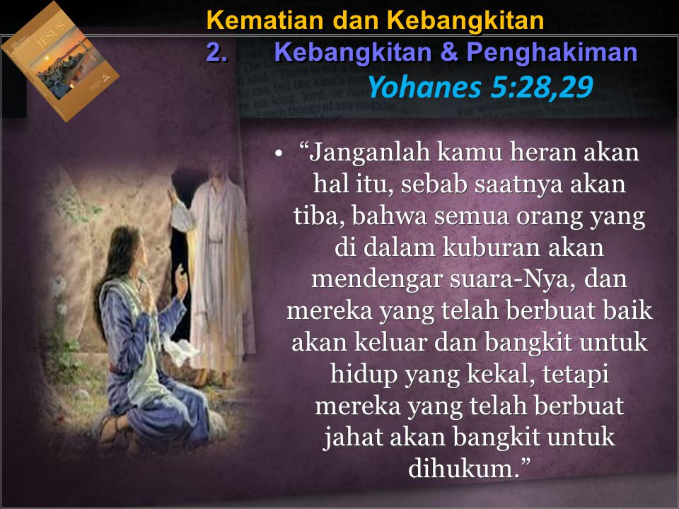 Yohanes 5:28,29 Kematian dan Kebangkitan 2. Kebangkitan & Penghakiman