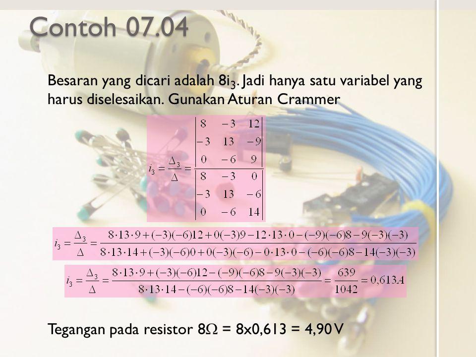 Contoh 07.04 Besaran yang dicari adalah 8i3. Jadi hanya satu variabel yang harus diselesaikan. Gunakan Aturan Crammer.