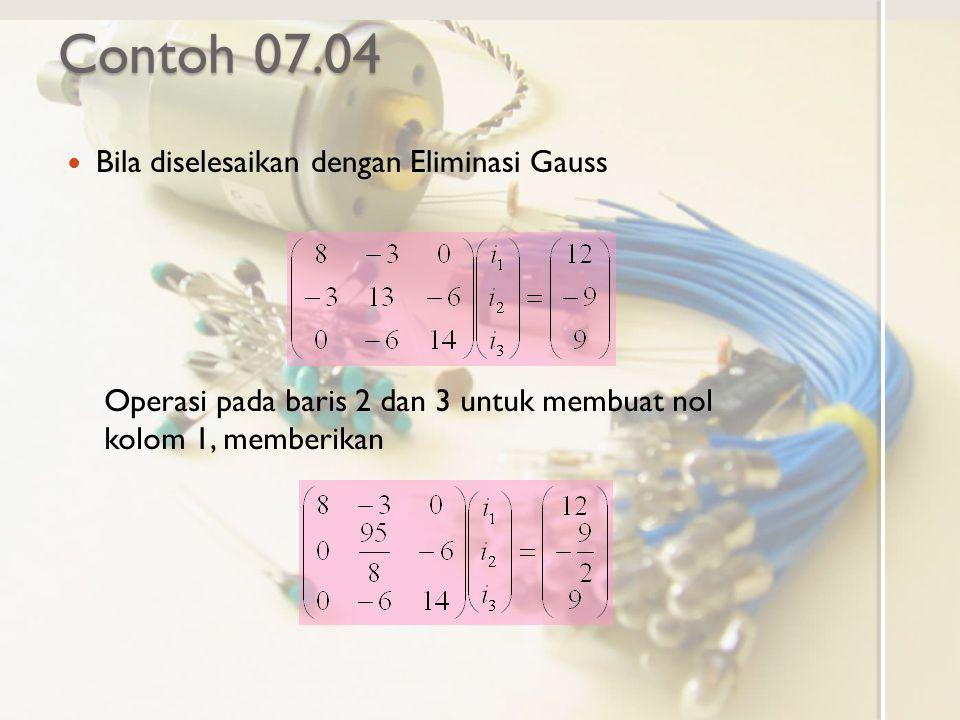 Contoh 07.04 Bila diselesaikan dengan Eliminasi Gauss