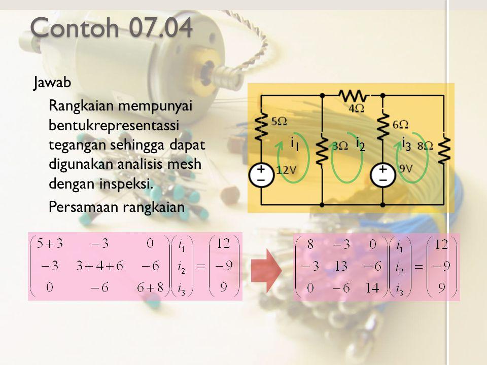 Contoh 07.04 Jawab. Rangkaian mempunyai bentukrepresentassi tegangan sehingga dapat digunakan analisis mesh dengan inspeksi.