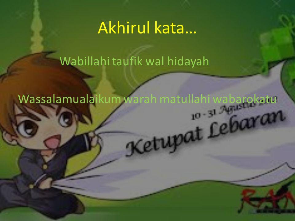 Akhirul kata… Wabillahi taufik wal hidayah Wassalamualaikum warah matullahi wabarokatu