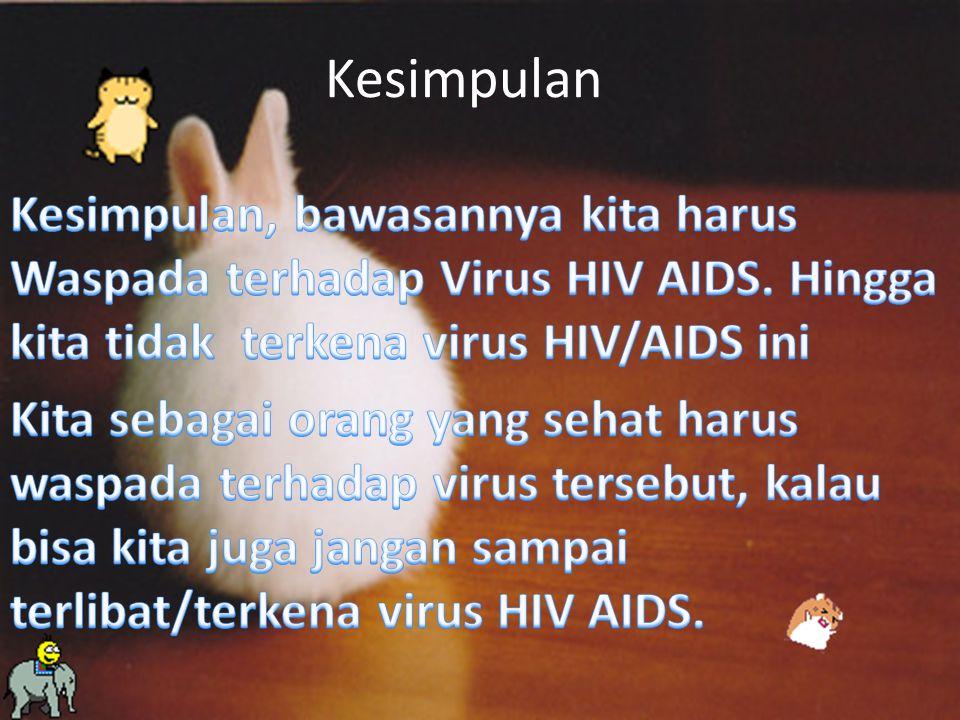 Kesimpulan Kesimpulan, bawasannya kita harus Waspada terhadap Virus HIV AIDS. Hingga kita tidak terkena virus HIV/AIDS ini.