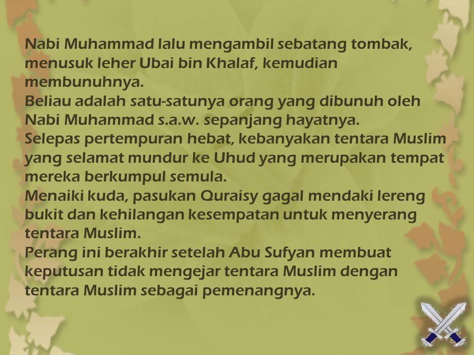Nabi Muhammad lalu mengambil sebatang tombak, menusuk leher Ubai bin Khalaf, kemudian membunuhnya.