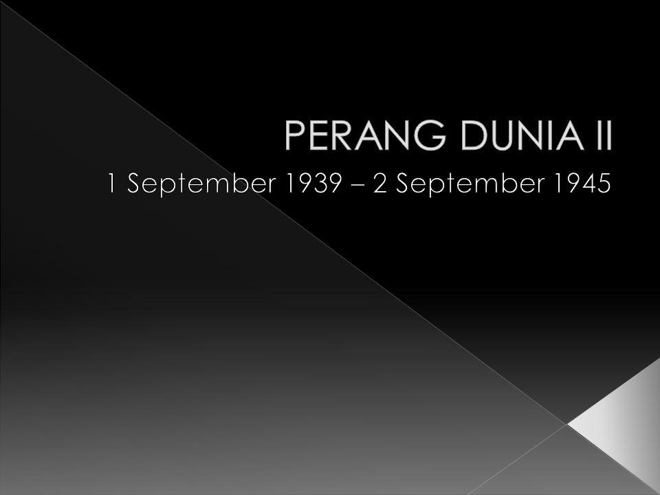 PERANG DUNIA II 1 September 1939 – 2 September 1945