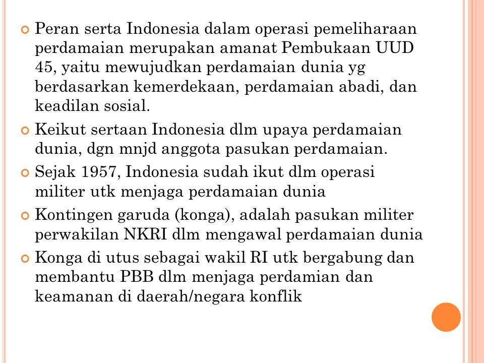 Peran serta Indonesia dalam operasi pemeliharaan perdamaian merupakan amanat Pembukaan UUD 45, yaitu mewujudkan perdamaian dunia yg berdasarkan kemerdekaan, perdamaian abadi, dan keadilan sosial.