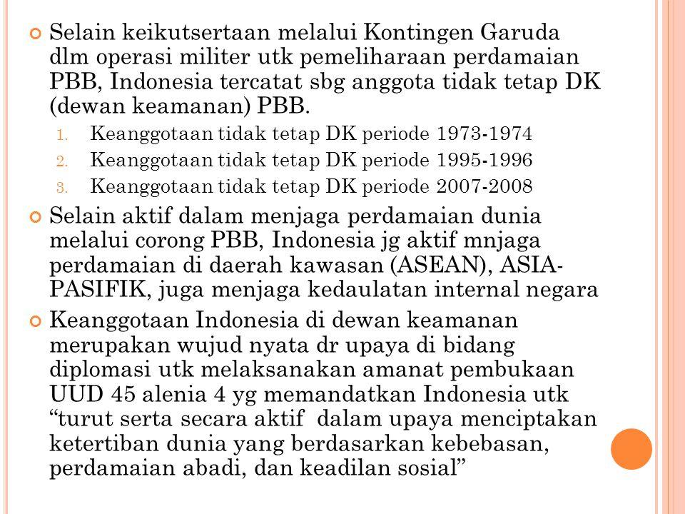 Selain keikutsertaan melalui Kontingen Garuda dlm operasi militer utk pemeliharaan perdamaian PBB, Indonesia tercatat sbg anggota tidak tetap DK (dewan keamanan) PBB.