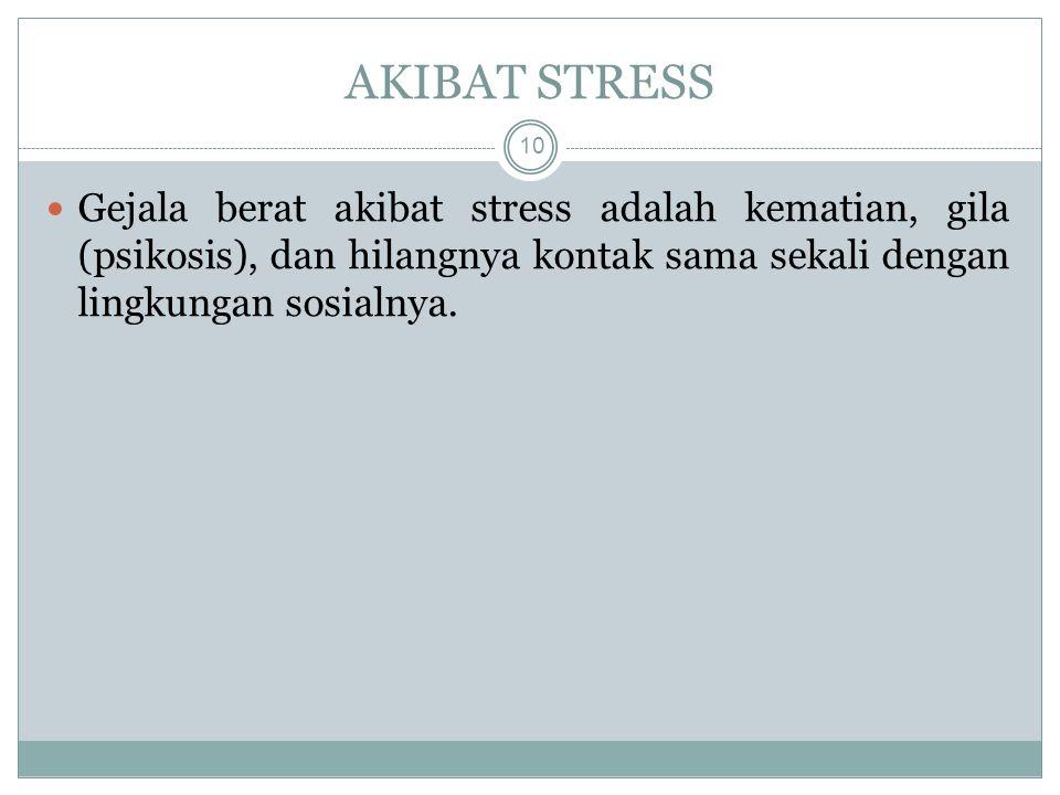 AKIBAT STRESS Gejala berat akibat stress adalah kematian, gila (psikosis), dan hilangnya kontak sama sekali dengan lingkungan sosialnya.