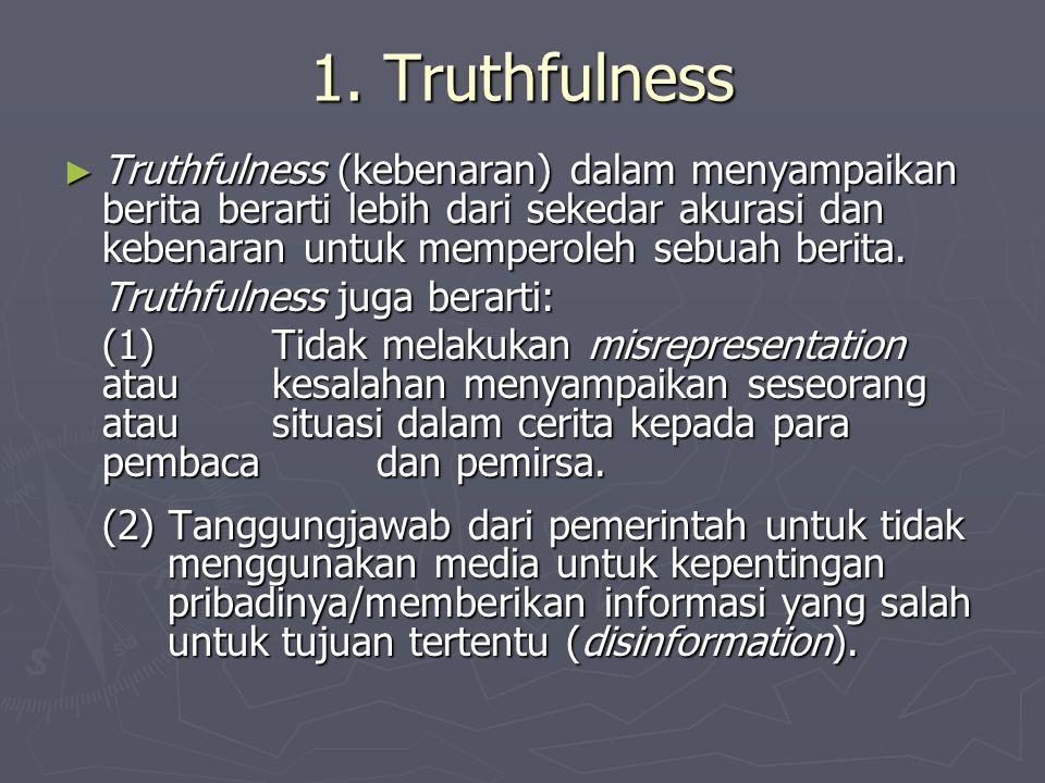 1. Truthfulness Truthfulness (kebenaran) dalam menyampaikan berita berarti lebih dari sekedar akurasi dan kebenaran untuk memperoleh sebuah berita.