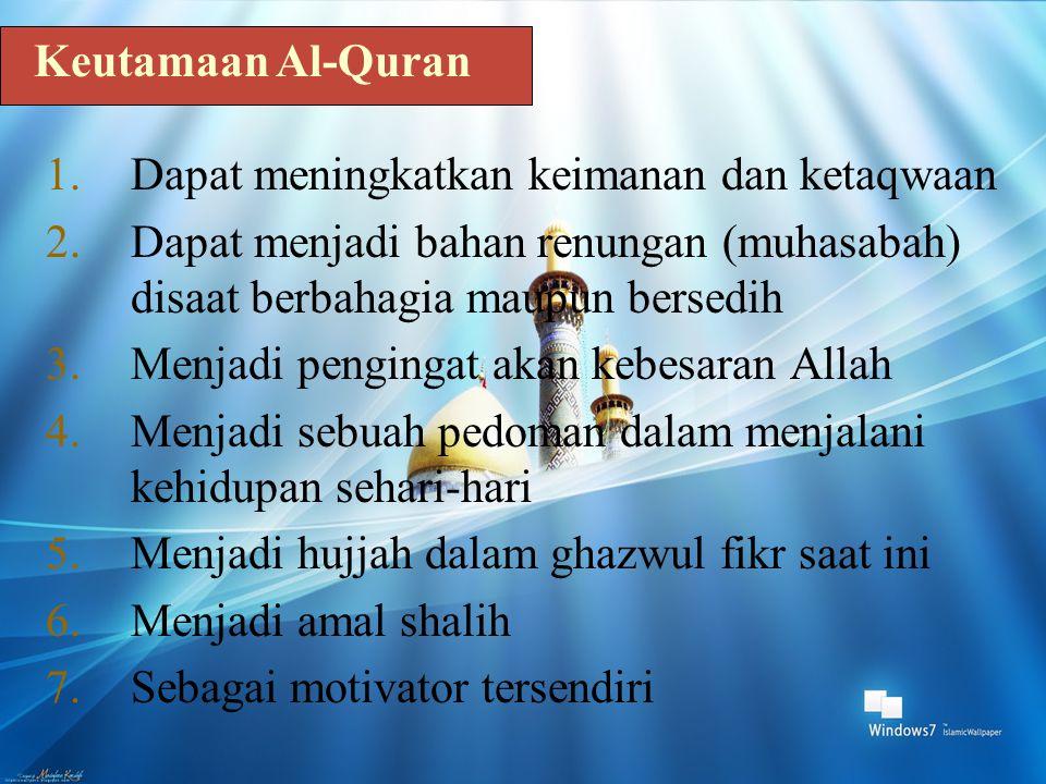 Keutamaan Al-Quran Dapat meningkatkan keimanan dan ketaqwaan. Dapat menjadi bahan renungan (muhasabah) disaat berbahagia maupun bersedih.