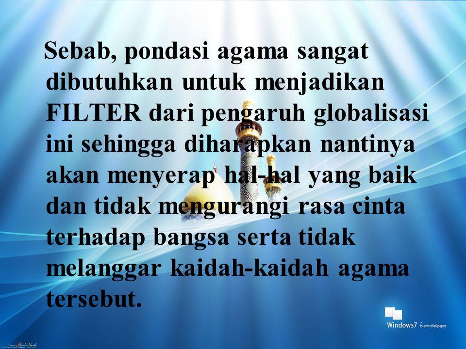 Sebab, pondasi agama sangat dibutuhkan untuk menjadikan FILTER dari pengaruh globalisasi ini sehingga diharapkan nantinya akan menyerap hal-hal yang baik dan tidak mengurangi rasa cinta terhadap bangsa serta tidak melanggar kaidah-kaidah agama tersebut.