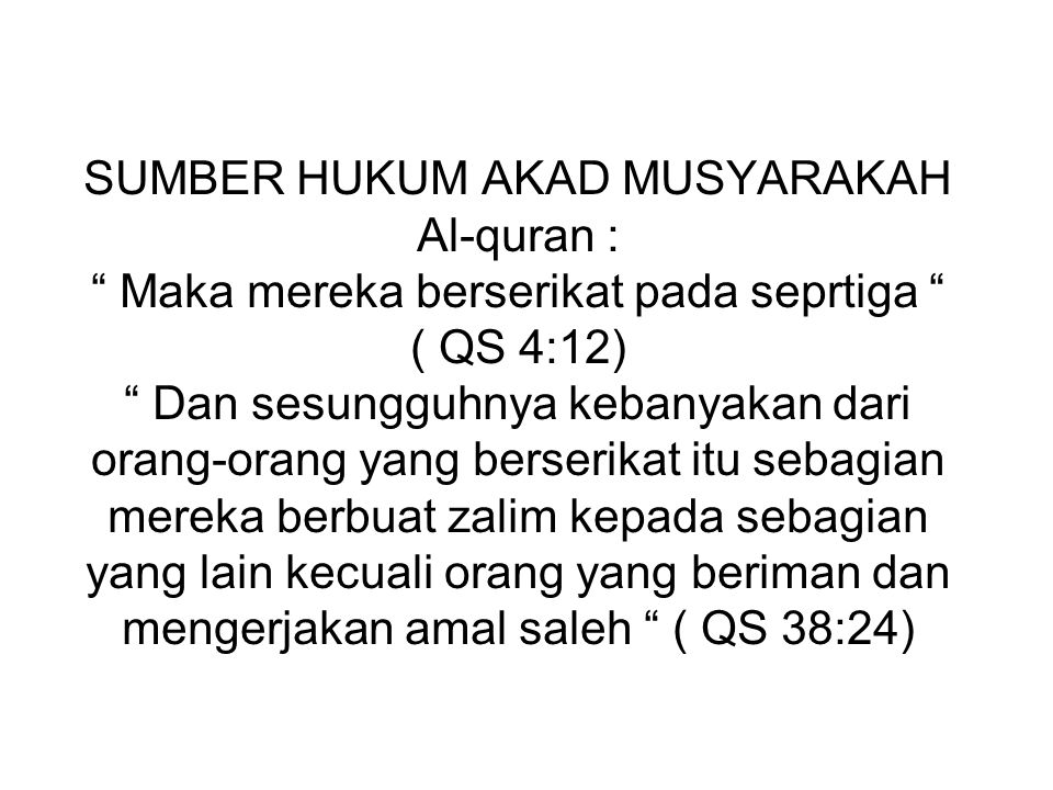 SUMBER HUKUM AKAD MUSYARAKAH Al-quran : Maka mereka berserikat pada seprtiga ( QS 4:12) Dan sesungguhnya kebanyakan dari orang-orang yang berserikat itu sebagian mereka berbuat zalim kepada sebagian yang lain kecuali orang yang beriman dan mengerjakan amal saleh ( QS 38:24)
