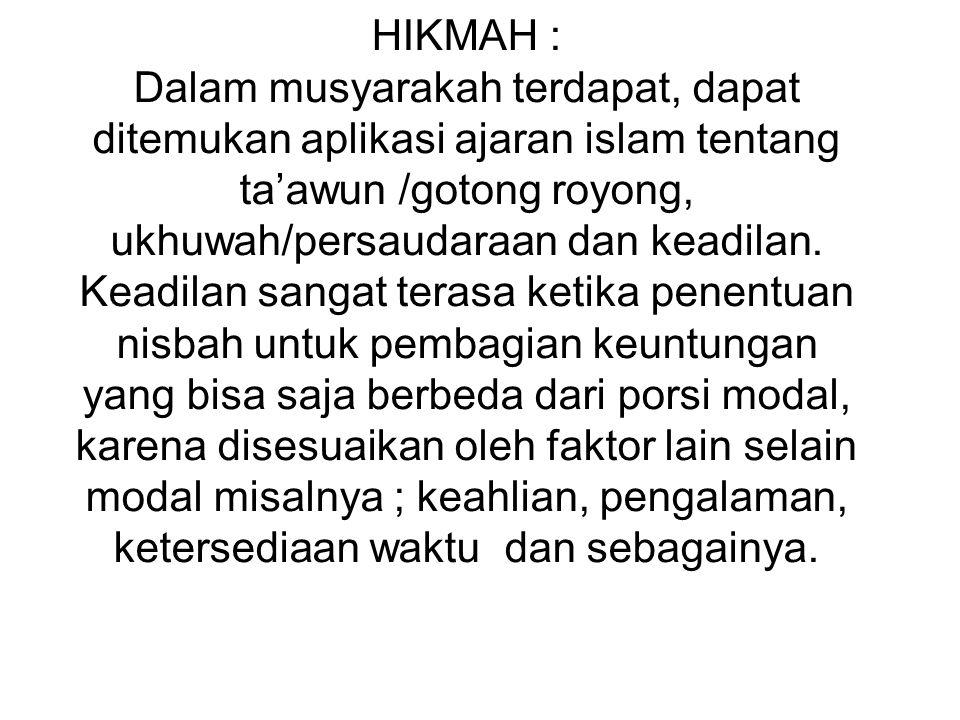 HIKMAH : Dalam musyarakah terdapat, dapat ditemukan aplikasi ajaran islam tentang ta'awun /gotong royong, ukhuwah/persaudaraan dan keadilan.