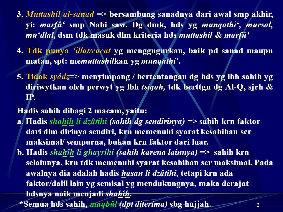 3. Muttashil al-sanad => bersambung sanadnya dari awal smp akhir, yi: marfû' smp Nabi saw. Dg dmk, hds yg munqathi', mursal, mu'dlal, dsm tdk masuk dlm kriteria hds muttashil & marfû'