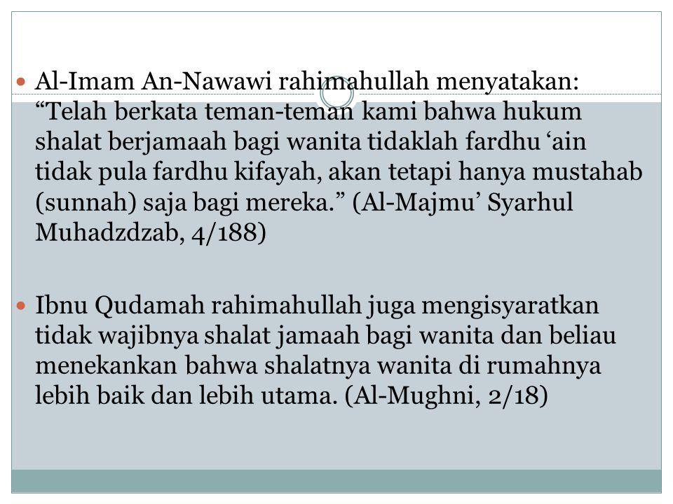Al-Imam An-Nawawi rahimahullah menyatakan: Telah berkata teman-teman kami bahwa hukum shalat berjamaah bagi wanita tidaklah fardhu 'ain tidak pula fardhu kifayah, akan tetapi hanya mustahab (sunnah) saja bagi mereka. (Al-Majmu' Syarhul Muhadzdzab, 4/188)