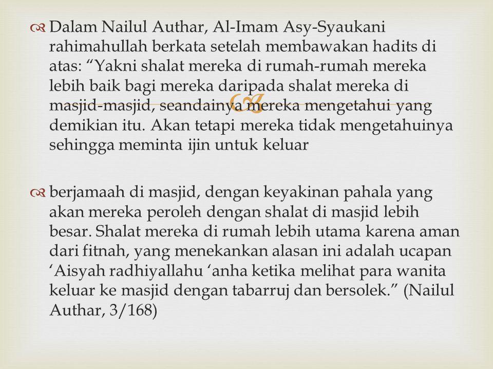 Dalam Nailul Authar, Al-Imam Asy-Syaukani rahimahullah berkata setelah membawakan hadits di atas: Yakni shalat mereka di rumah-rumah mereka lebih baik bagi mereka daripada shalat mereka di masjid-masjid, seandainya mereka mengetahui yang demikian itu. Akan tetapi mereka tidak mengetahuinya sehingga meminta ijin untuk keluar