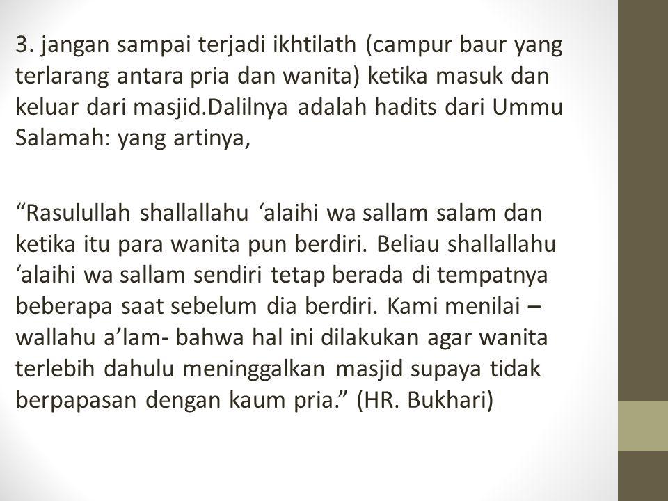 3. jangan sampai terjadi ikhtilath (campur baur yang terlarang antara pria dan wanita) ketika masuk dan keluar dari masjid.Dalilnya adalah hadits dari Ummu Salamah: yang artinya,