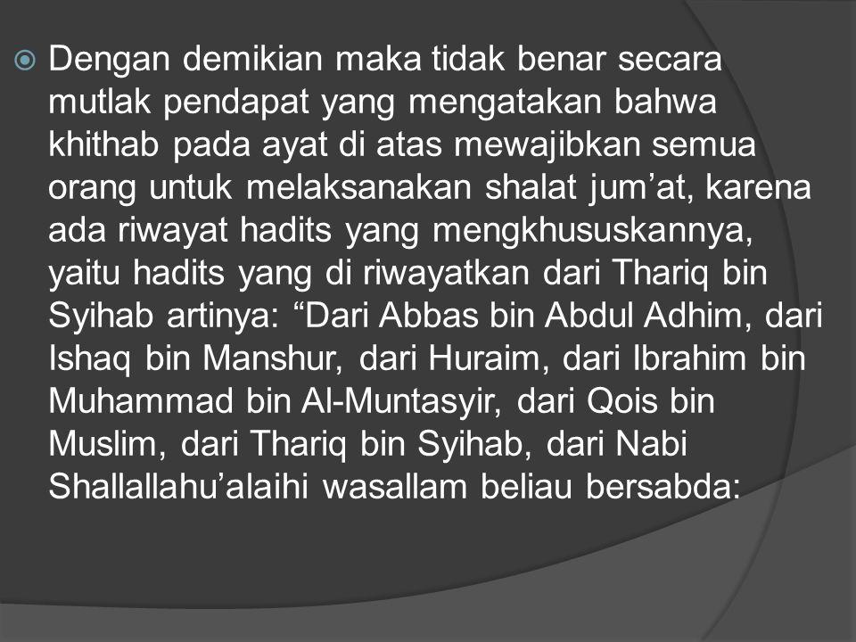 Dengan demikian maka tidak benar secara mutlak pendapat yang mengatakan bahwa khithab pada ayat di atas mewajibkan semua orang untuk melaksanakan shalat jum'at, karena ada riwayat hadits yang mengkhususkannya, yaitu hadits yang di riwayatkan dari Thariq bin Syihab artinya: Dari Abbas bin Abdul Adhim, dari Ishaq bin Manshur, dari Huraim, dari Ibrahim bin Muhammad bin Al-Muntasyir, dari Qois bin Muslim, dari Thariq bin Syihab, dari Nabi Shallallahu'alaihi wasallam beliau bersabda: