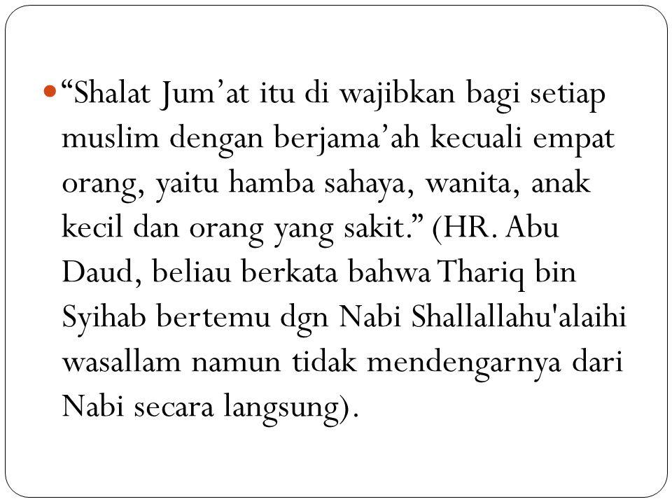 Shalat Jum'at itu di wajibkan bagi setiap muslim dengan berjama'ah kecuali empat orang, yaitu hamba sahaya, wanita, anak kecil dan orang yang sakit. (HR.