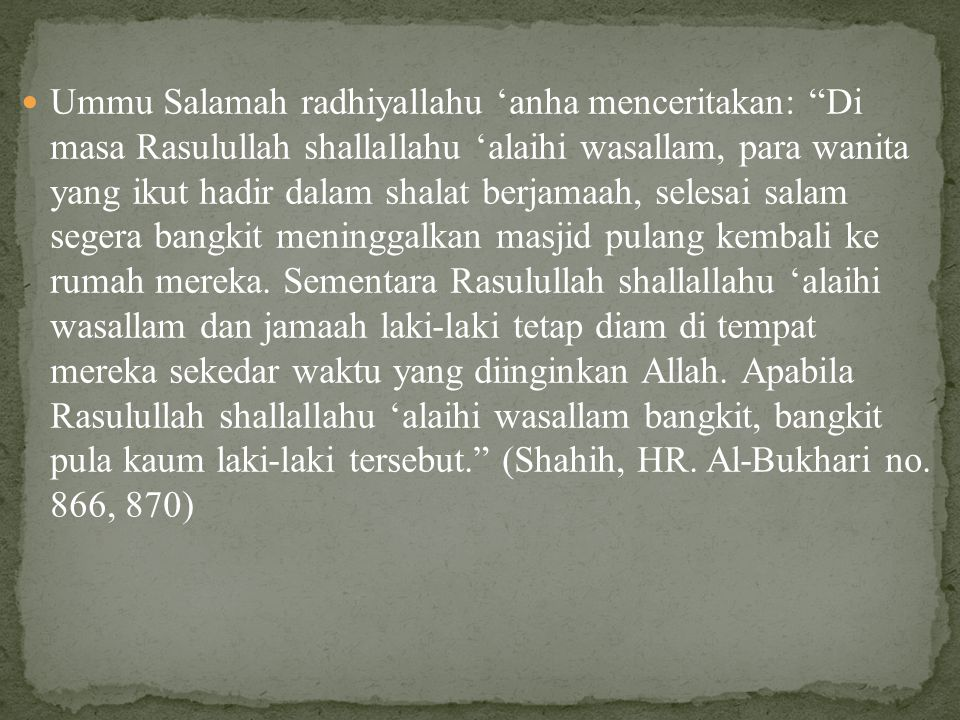 Ummu Salamah radhiyallahu 'anha menceritakan: Di masa Rasulullah shallallahu 'alaihi wasallam, para wanita yang ikut hadir dalam shalat berjamaah, selesai salam segera bangkit meninggalkan masjid pulang kembali ke rumah mereka.
