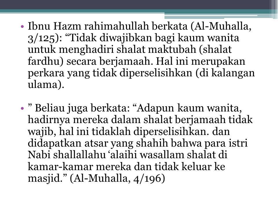 Ibnu Hazm rahimahullah berkata (Al-Muhalla, 3/125): Tidak diwajibkan bagi kaum wanita untuk menghadiri shalat maktubah (shalat fardhu) secara berjamaah. Hal ini merupakan perkara yang tidak diperselisihkan (di kalangan ulama).