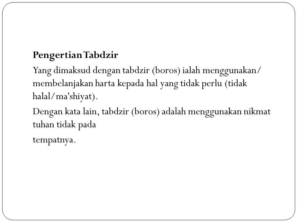 Pengertian Tabdzir Yang dimaksud dengan tabdzir (boros) ialah menggunakan/ membelanjakan harta kepada hal yang tidak perlu (tidak halal/ma shiyat).