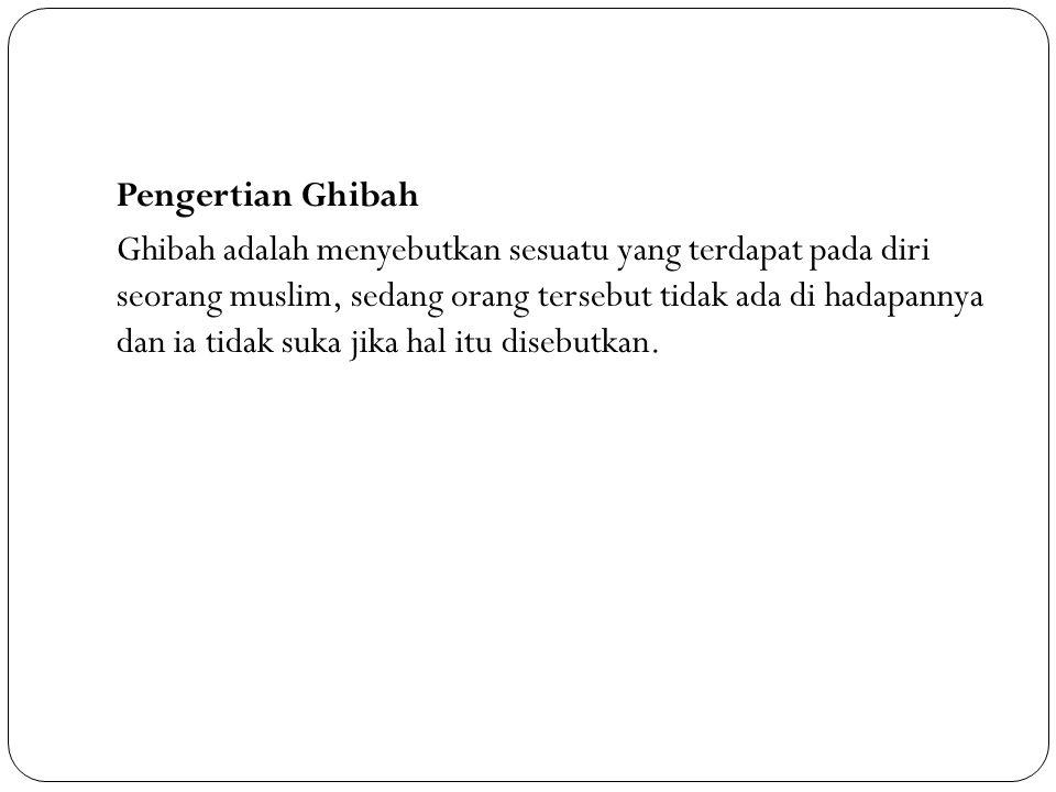 Pengertian Ghibah Ghibah adalah menyebutkan sesuatu yang terdapat pada diri seorang muslim, sedang orang tersebut tidak ada di hadapannya dan ia tidak suka jika hal itu disebutkan.
