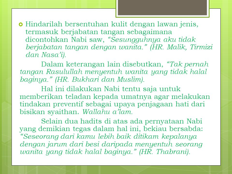 Hindarilah bersentuhan kulit dengan lawan jenis, termasuk berjabatan tangan sebagaimana dicontohkan Nabi saw, Sesungguhnya aku tidak berjabatan tangan dengan wanita. (HR. Malik, Tirmizi dan Nasa'i).