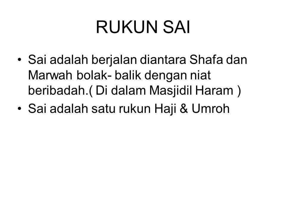 RUKUN SAI Sai adalah berjalan diantara Shafa dan Marwah bolak- balik dengan niat beribadah.( Di dalam Masjidil Haram )