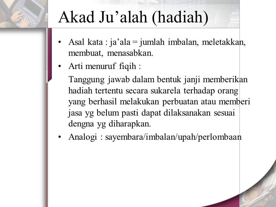 Akad Ju'alah (hadiah) Asal kata : ja'ala = jumlah imbalan, meletakkan, membuat, menasabkan. Arti menuruf fiqih :